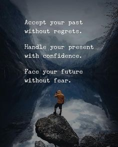 Accept your past without regrets. Handle your present with confidence. Face your future without fear.