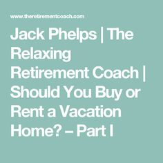Jack Phelps | The Relaxing Retirement Coach | Should You Buy or Rent a Vacation Home? – Part I