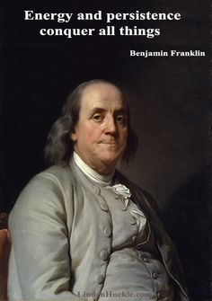 Energy and persistence conquer all things. Benjamin Franklin http://lindenhuckle.com