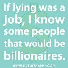 If lying was a job, I know some people that would be billionaires... sad, pathetic billionaires.