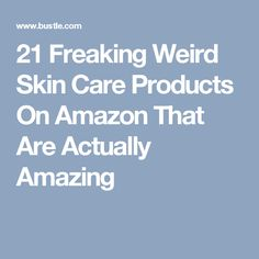21 Freaking Weird Skin Care Products On Amazon That Are Actually Amazing