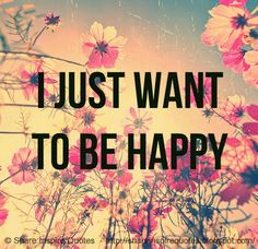 I just want to be HAPPY.   #Life #lifelessons #lifeadvice #lifequotes #quotesonlife #lifequotesandsayings #happy #shareinspirequotes #share #inspire #quotes #whatsapp