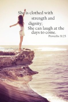 """She is clothed with strength and dignity; She can laugh at the days to come"" Proverbs 31:25"