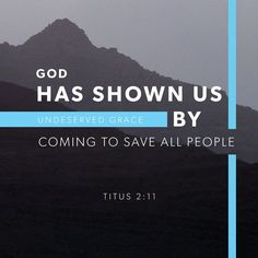 """For the grace of God has appeared that offers salvation to all people. It teaches us to say """"No"""" to ungodliness and worldly passions, and to live self-controlled, upright and godly lives in this present age,  Titus 2:11-12 NIV"""