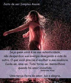 Seja quem você é na sua autenticidade, não desperdice sua energia desejando a vida do outro. O que você precisa é acolher a sua essência. Cuide-se, ame-se. Tudo torna-se maravilhoso quando há amor investido. Antonieta Alves  Uma terça-feira de amor, luz e alegria.