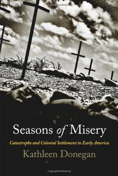 Seasons of Misery: Catastrophe and Colonial Settlement in Early America (Early American Studies) by Kathleen Donegan
