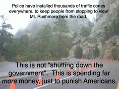 "Police have installed thousands of traffic cones everywhere, to keep people from stopping to view Mt. Rushmore from the road. THIS IS NOT ""SHUTTING DOWN GOVERNMENT"". THIS IS SPENDING FAR MORE MONEY, JUST TO PUNISH AMERICANS."