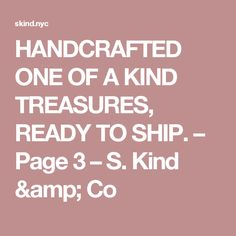 HANDCRAFTED ONE OF A KIND TREASURES, READY TO SHIP. – Page 3 – S. Kind & Co