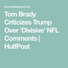 Tom Brady Criticizes Trump Over 'Divisive' NFL Comments | HuffPost
