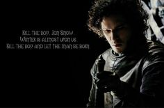 Maester Aemon to Jon: You will have little joy of your command, but I think you have the strength in you to do the things that must be done. Kill the boy, Jon Snow. Winter is almost upon us. Kill the boy & let the man be born.  ('A Dance with Dragons', chapter 7)