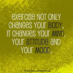 Exercise not only changes your BODY. It changes your MIND, your ATTITUDE and your MOOD. Bring on the change!!!