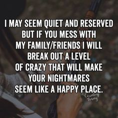 I may seem quiet and reserved but if you mess with my family/friends I will break out a level of crazy that will make your nightmares seem like a happy place. #lifefactquotes #countrythang #countrythangquotes #countryquotes #countrysayings