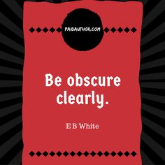 "E B White Quotes for Writers ""Be obscure clearly."""