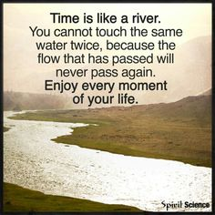 """Time is like a river. You cannot touch the same water twice, because the flow that has passed will never pass again. Enjoy every moment of your life."""
