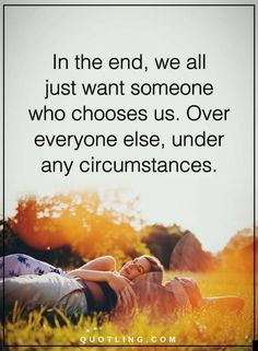 Quotes In the end, we all just want someone who chooses us. Over everyone else, under any circumstances.
