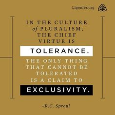 In the culture of pluralism, the chief virtue is tolerance. The only thing that cannot be tolerated is a claim to exclusivity. —R.C. Sproul  #reformed #reformedtheology #rcsproul