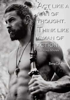 Act like a man of thought. Think like a man of action. -Thomas Mann-