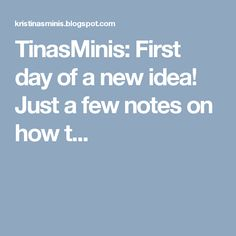 TinasMinis: First day of a new idea! Just a few notes on how t...