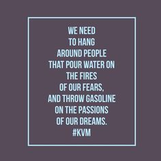We need to hang around people that pour water in our fires, and throw gasoline on the passions of our dreams.