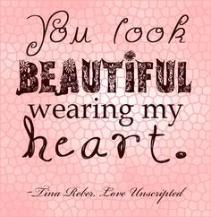 """You look beautiful wearing my heart."" @TinaReber Love Unscripted"