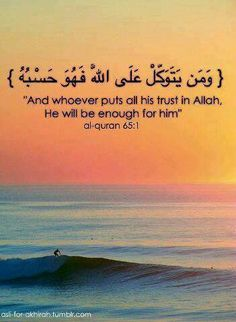 And whosoever fears Allah and keeps his duty to Him, He will make a way for him to get out (from every difficulty). And He will provide him from (sources) he never could imagine. And whosoever puts his trust in Allah, then He will suffice him. Verily, Allah will accomplish his purpose. Indeed Allah has set a measure for all things. (65:2,3)