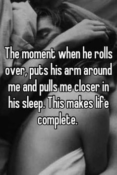The moment when he rolls over, puts his arm around me and pulls me closer in his sleep. This makes life complete. | Whisper.sh