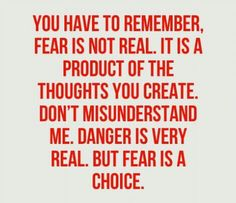 You have to remember, Fear is not real. It is a product of the thoughts you create. Don't misunderstand me. Danger is very real. But Fear is a choice.
