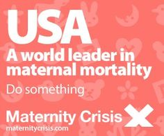 USA: A world leader in maternal mortality. Do Something.  www.maternitycrisis.com