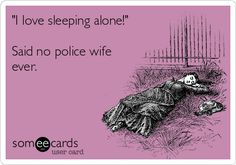 'I love sleeping alone!' Said no police wife ever....and waking up to an empty house when he should be home.