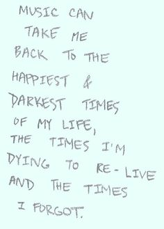 Music can take me back to the happiness and darkest times of my life, the times I'm dying to re-live and the times I forgot.