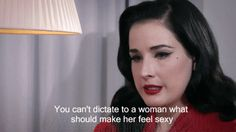 """You can't dictate to a woman what should make her feel sexy"" -Dita Von Teese"