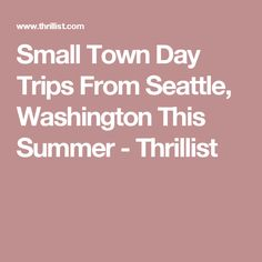 Small Town Day Trips From Seattle, Washington This Summer - Thrillist