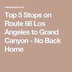 Top 5 Stops on Route 66 Los Angeles to Grand Canyon - No Back Home