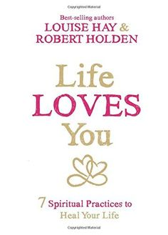 Life Loves You: 7 Spiritual Practices to Heal Your Life by Louise Hay and Robert Holden, PhD ... and recommended by Tosha Silver