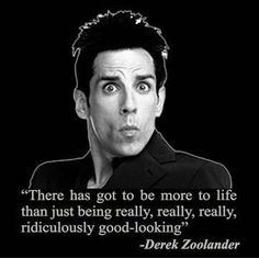 Zoolander...'duck face', 'eugoogly', 'walk-off', 'freak gasoline fight accident', 'it's the black lung pops', 'Merman dad, Mer-MAN!', 'Blue Steel', 'Magnum', 'Le Tigre', 'is this a school for ANTS?', 'so hot right now that . . . ', 'moisture is the essence of wetness...and wetness is the essence of beauty'