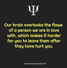 our brain overlooks the flaws of a person we are in love with, which makes it harder for you to leave them after they have hurt you.