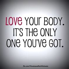 Love your body. It's the only one you've got. :)
