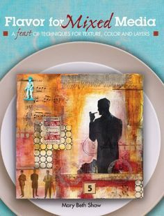 Flavor for Mixed Media: A Feast of Techniques for Texture, Color and Layers by Mary Beth Shaw. $15.33. Publisher: North Light Books; 1 edition (January 21, 2011). Author: Mary Beth Shaw. 128 pages