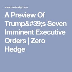 A Preview Of Trump's Seven Imminent Executive Orders | Zero Hedge