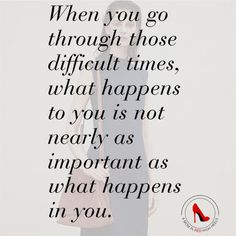When you go through those difficult times, what happens to you is not nearly as important as what happens in you.