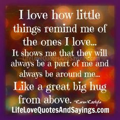 I love how little things remind me of the ones I love… It shows me that they will always be a part of me and always be around me… Like a great big hug from above. ~Karen Kostyla