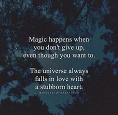 Magic happens when you don't give up, even though you want to. The universe always falls in love with a stubborn heart.