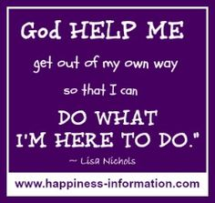 "A great quote about fulfilling your life's purpose...""God help me to get out of my own way so that I may do what I'm here to do."" ~ Lisa Nichols"
