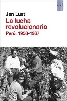 Lucha revolucionaria : Perú, 1958-1967 / Jan Lust Publicación Barcelona : RBA, 2013