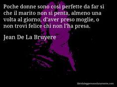 Aforisma di Jean De La Bruyere , Poche donne sono così perfette da far sì che il marito non si penta, almeno una volta al giorno, d'aver preso moglie, o non trovi felice chi non l'ha presa.