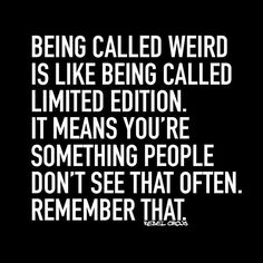 Being called Weird is like being called Limited Edition. It means you're something people don't see that often. Remember That.