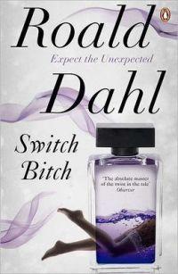 Roald Dahl. Switch, Bitch. Mustan huumorin ystäville. Sama mielikuvituksen ja magian kyllästämä maailma kuin Roald Dahlin lastenkirjoissa, mutta huumori vielä muutaman asteen Nilviöitä tai Suuren suurta krokotiilia roisimpaa.