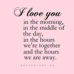 I love you in the morning, in the middle of the day, in the hours we're together and the hours we are away.