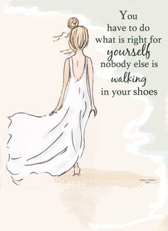 You have to do what is right for YOURSELF.... nobody else is Walking in YOUR shoes! by RoseHillDesignStudio
