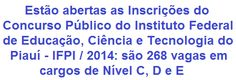 O IFPI - Instituto Federal de Educação, Ciência e Tecnologia do Piauí, faz saber da realização de Concurso Público destinado ao provimento de 268 vagas em cargos do Plano de Carreira dos Técnico-Administrativos em Educação - PCCTAE. As oportunidades são em empregos de Nível Fundamental, Médio e Superior, com lotação para trabalhar em diversas cidades do Estado do Piauí.  As remunerações vão de R$ 1.640,34 a R$ 3.392,42.